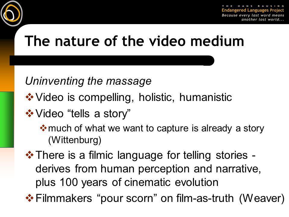 The nature of the video medium Uninventing the massage Video is compelling, holistic, humanistic Video tells a story much of what we want to capture is already a story (Wittenburg) There is a filmic language for telling stories - derives from human perception and narrative, plus 100 years of cinematic evolution Filmmakers pour scorn on film-as-truth (Weaver)