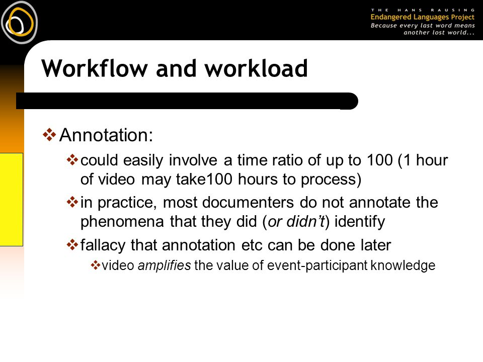 Workflow and workload Annotation: could easily involve a time ratio of up to 100 (1 hour of video may take100 hours to process) in practice, most documenters do not annotate the phenomena that they did (or didnt) identify fallacy that annotation etc can be done later video amplifies the value of event-participant knowledge