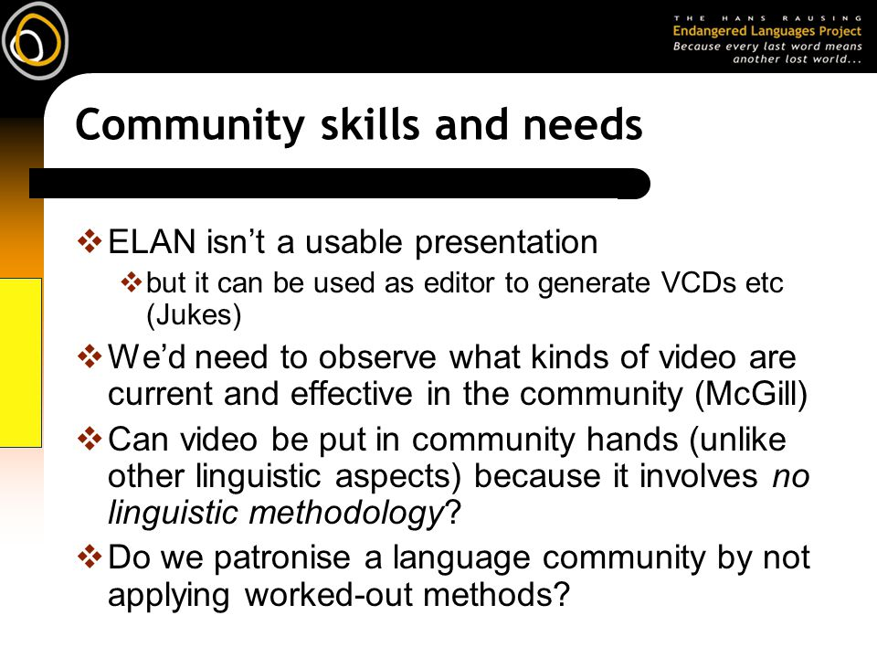 Community skills and needs ELAN isnt a usable presentation but it can be used as editor to generate VCDs etc (Jukes) Wed need to observe what kinds of video are current and effective in the community (McGill) Can video be put in community hands (unlike other linguistic aspects) because it involves no linguistic methodology.
