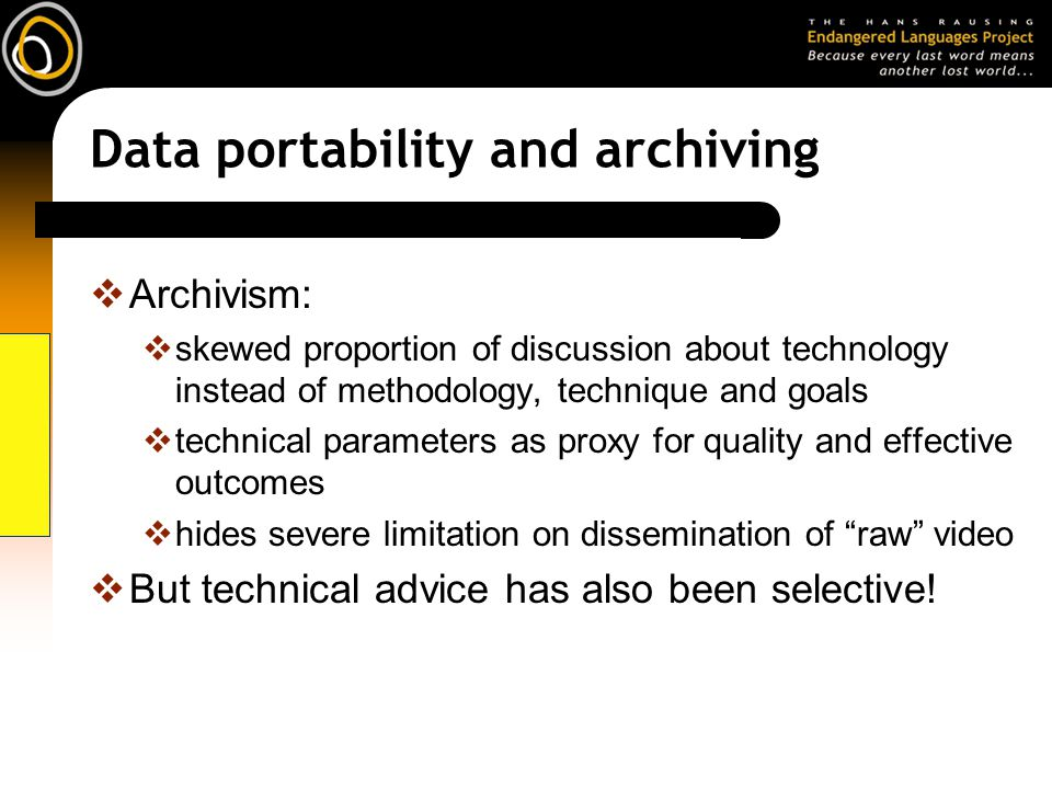 Data portability and archiving Archivism: skewed proportion of discussion about technology instead of methodology, technique and goals technical parameters as proxy for quality and effective outcomes hides severe limitation on dissemination of raw video But technical advice has also been selective!