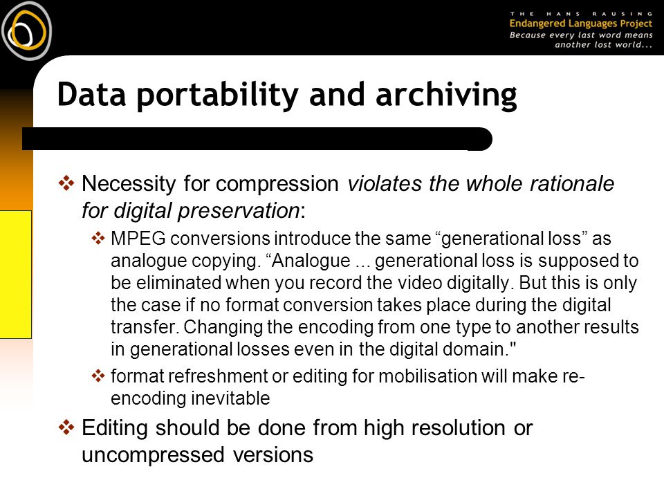 Data portability and archiving Necessity for compression violates the whole rationale for digital preservation: MPEG conversions introduce the same generational loss as analogue copying.