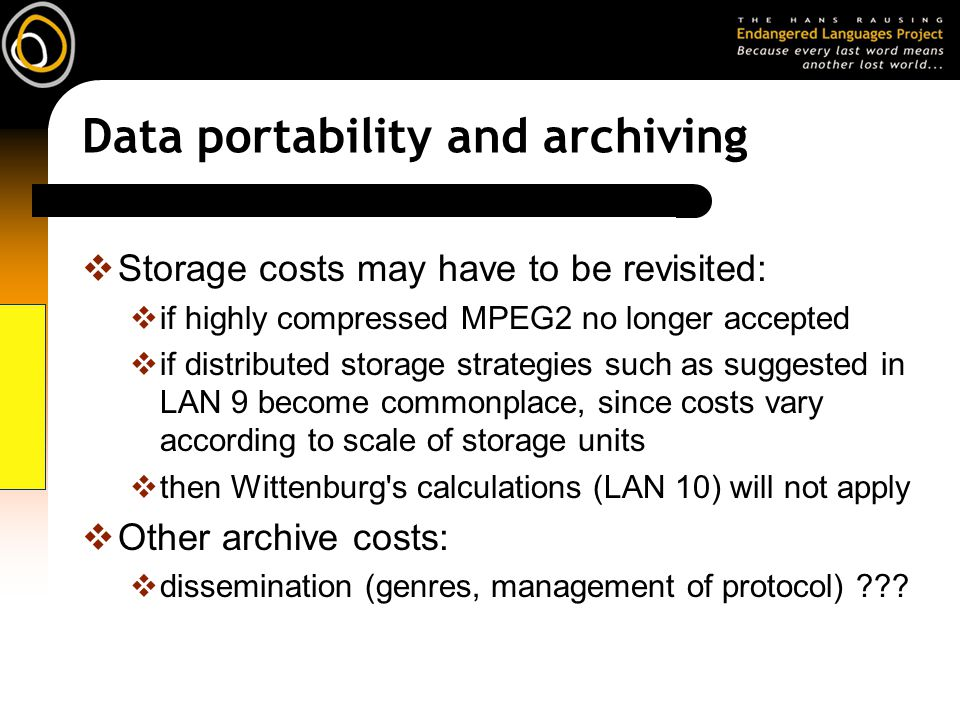 Data portability and archiving Storage costs may have to be revisited: if highly compressed MPEG2 no longer accepted if distributed storage strategies such as suggested in LAN 9 become commonplace, since costs vary according to scale of storage units then Wittenburg s calculations (LAN 10) will not apply Other archive costs: dissemination (genres, management of protocol) ???