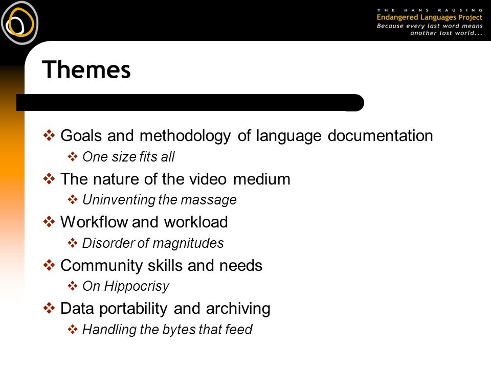 Themes Goals and methodology of language documentation One size fits all The nature of the video medium Uninventing the massage Workflow and workload Disorder of magnitudes Community skills and needs On Hippocrisy Data portability and archiving Handling the bytes that feed