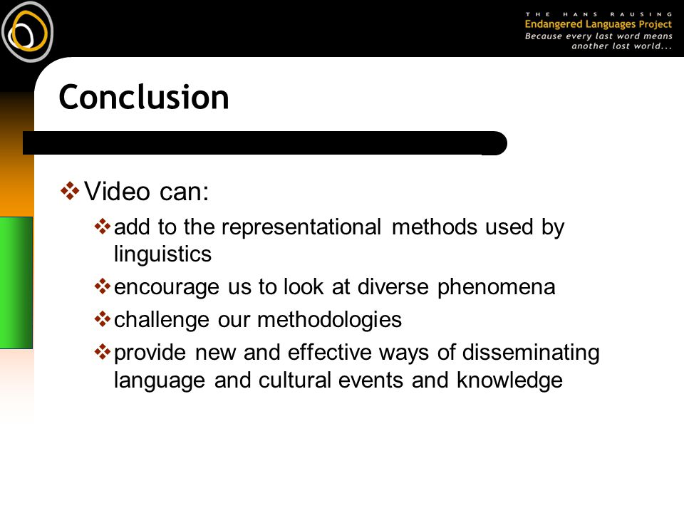Conclusion Video can: add to the representational methods used by linguistics encourage us to look at diverse phenomena challenge our methodologies provide new and effective ways of disseminating language and cultural events and knowledge