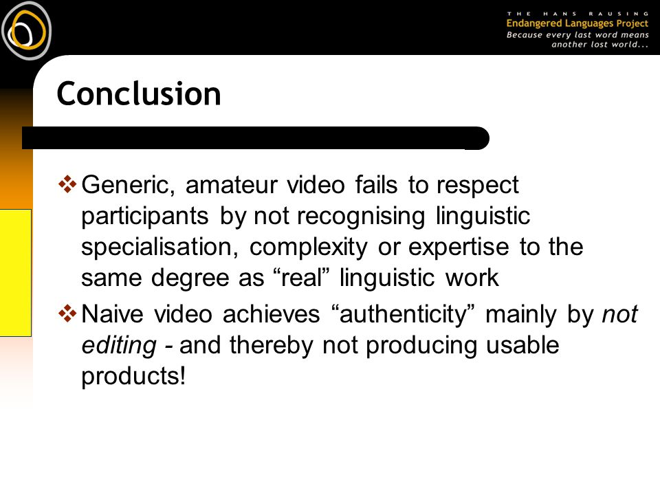 Conclusion Generic, amateur video fails to respect participants by not recognising linguistic specialisation, complexity or expertise to the same degree as real linguistic work Naive video achieves authenticity mainly by not editing - and thereby not producing usable products!