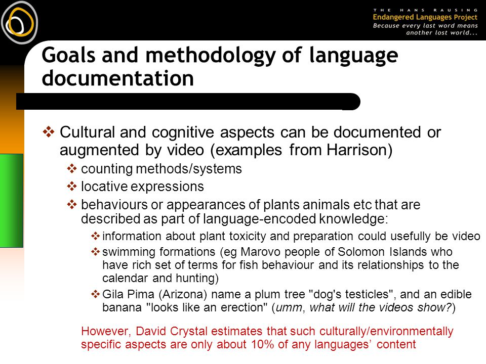 Goals and methodology of language documentation Cultural and cognitive aspects can be documented or augmented by video (examples from Harrison) counting methods/systems locative expressions behaviours or appearances of plants animals etc that are described as part of language-encoded knowledge: information about plant toxicity and preparation could usefully be video swimming formations (eg Marovo people of Solomon Islands who have rich set of terms for fish behaviour and its relationships to the calendar and hunting) Gila Pima (Arizona) name a plum tree dog s testicles , and an edible banana looks like an erection (umm, what will the videos show?) However, David Crystal estimates that such culturally/environmentally specific aspects are only about 10% of any languages content