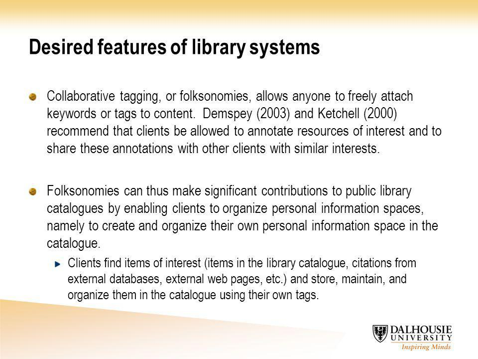 Desired features of library systems Collaborative tagging, or folksonomies, allows anyone to freely attach keywords or tags to content. Demspey (2003)