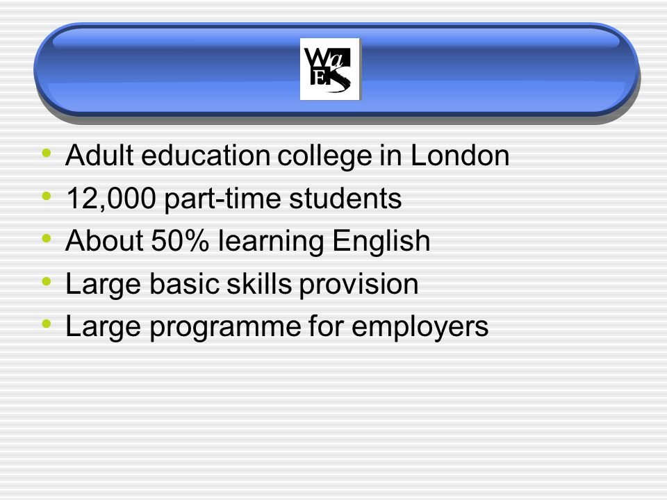 Adult education college in London 12,000 part-time students About 50% learning English Large basic skills provision Large programme for employers