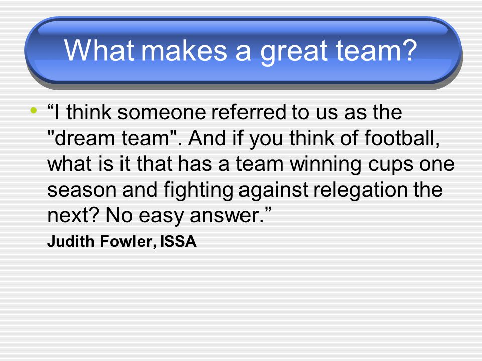 What makes a great team. I think someone referred to us as the dream team .