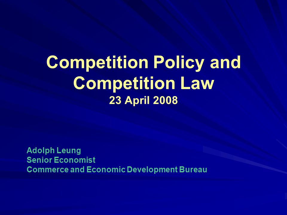 Competition Policy and Competition Law 23 April 2008 Adolph Leung Senior Economist Commerce and Economic Development Bureau