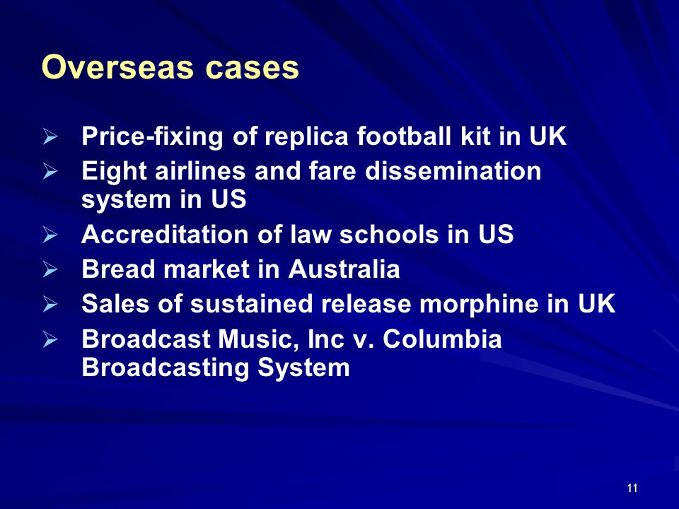 11 Overseas cases Price-fixing of replica football kit in UK Eight airlines and fare dissemination system in US Accreditation of law schools in US Bre