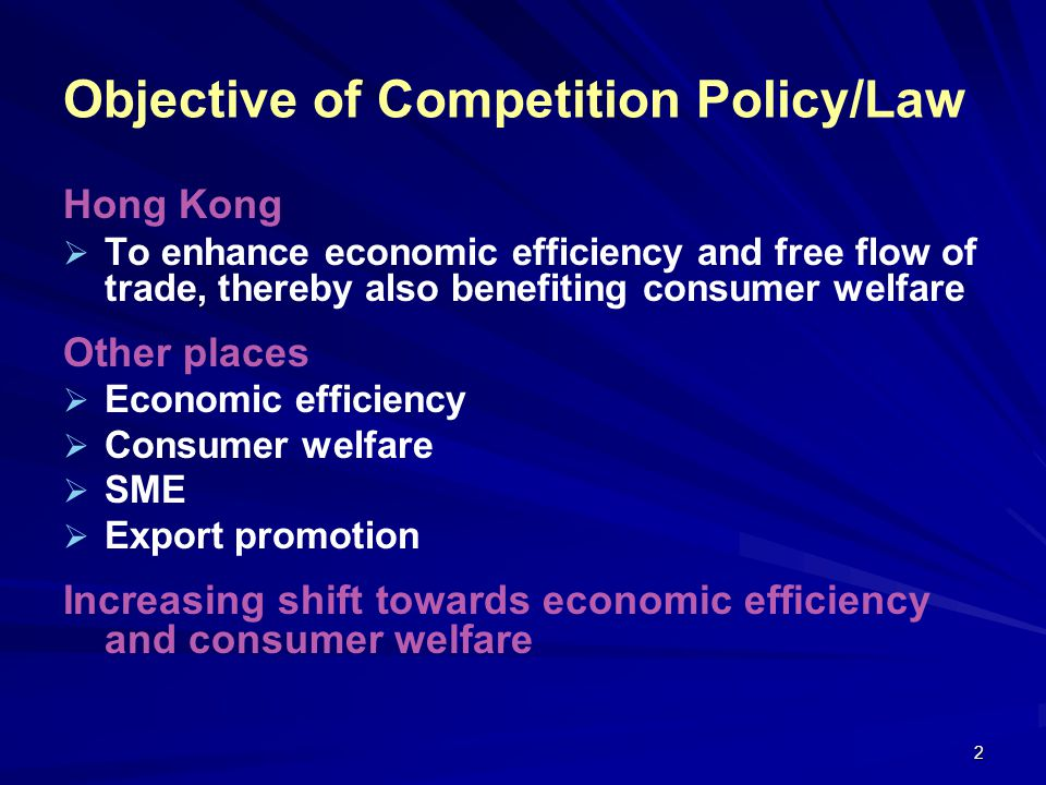 2 Objective of Competition Policy/Law Hong Kong To enhance economic efficiency and free flow of trade, thereby also benefiting consumer welfare Other places Economic efficiency Consumer welfare SME Export promotion Increasing shift towards economic efficiency and consumer welfare