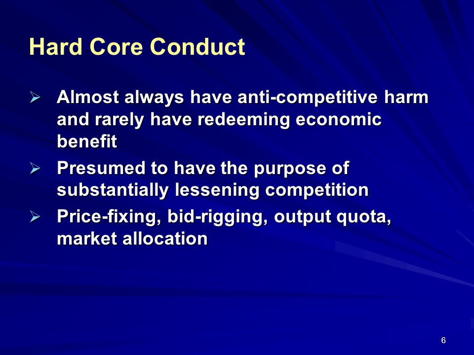 6 Hard Core Conduct Almost always have anti-competitive harm and rarely have redeeming economic benefit Almost always have anti-competitive harm and r