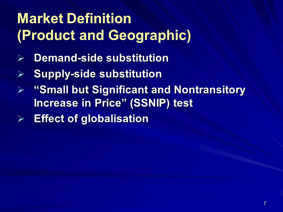 7 Market Definition (Product and Geographic) Demand-side substitution Demand-side substitution Supply-side substitution Supply-side substitution Small but Significant and Nontransitory Increase in Price (SSNIP) test Small but Significant and Nontransitory Increase in Price (SSNIP) test Effect of globalisation Effect of globalisation