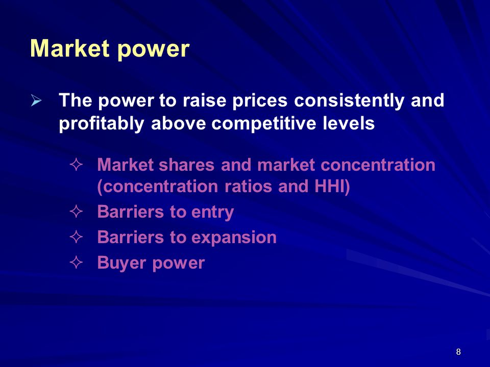 8 Market power The power to raise prices consistently and profitably above competitive levels Market shares and market concentration (concentration ra