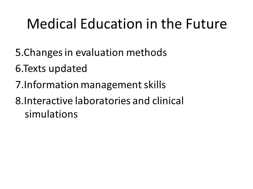 Medical Education in the Future Significant changes in the process of medical education 1.Lectures decreased 2.Students as instructors 3.Use of small groups 4.Teachers as facilitators