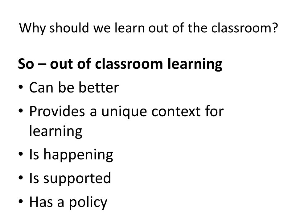 Reasons: There are some things students need to learn that can only be learnt out of the classroom.