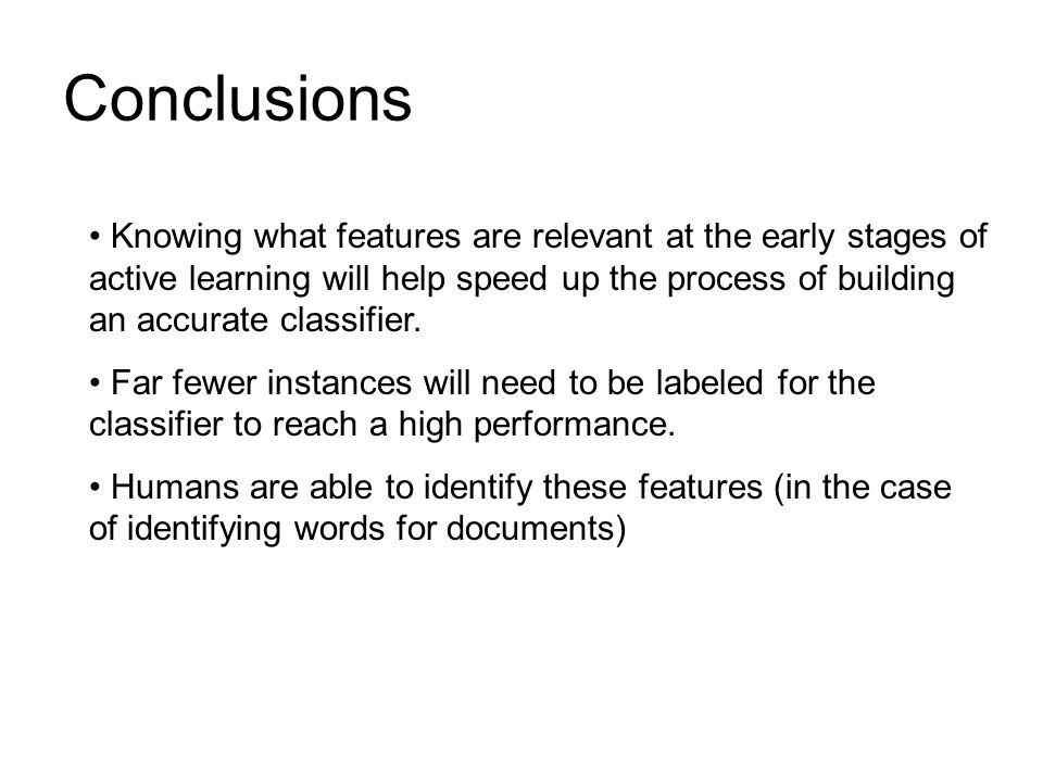 Conclusions Knowing what features are relevant at the early stages of active learning will help speed up the process of building an accurate classifier.