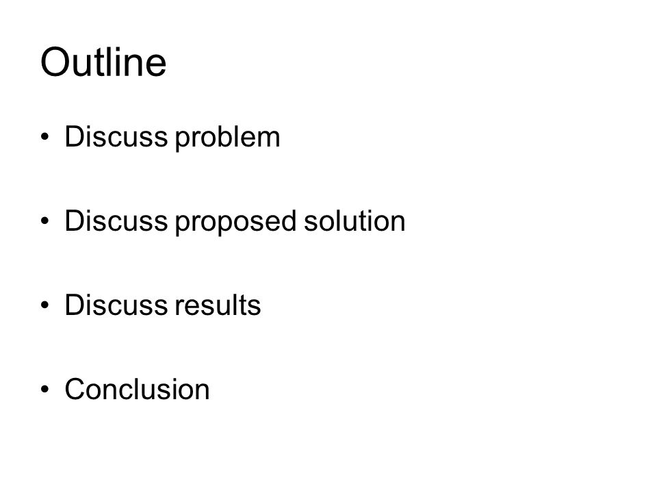 Outline Discuss problem Discuss proposed solution Discuss results Conclusion