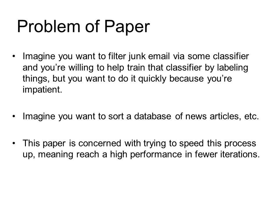 Problem of Paper Imagine you want to filter junk email via some classifier and youre willing to help train that classifier by labeling things, but you want to do it quickly because youre impatient.
