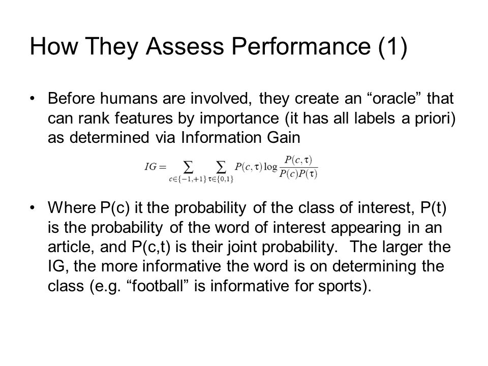 How They Assess Performance (2) They devise their performance metric called efficiency F1 is the harmonic mean of the precision and recall, where precision is the fraction of (e.g.) articles classified as 1 that are correct and recall is the fraction of articles correctly classified as 1 to all articles with label 1 They set M = 1000, assuming that the classifier will be about perfect at that point and theyre measuring how far active learning (ACT) is from that perfection compared with random sampling.