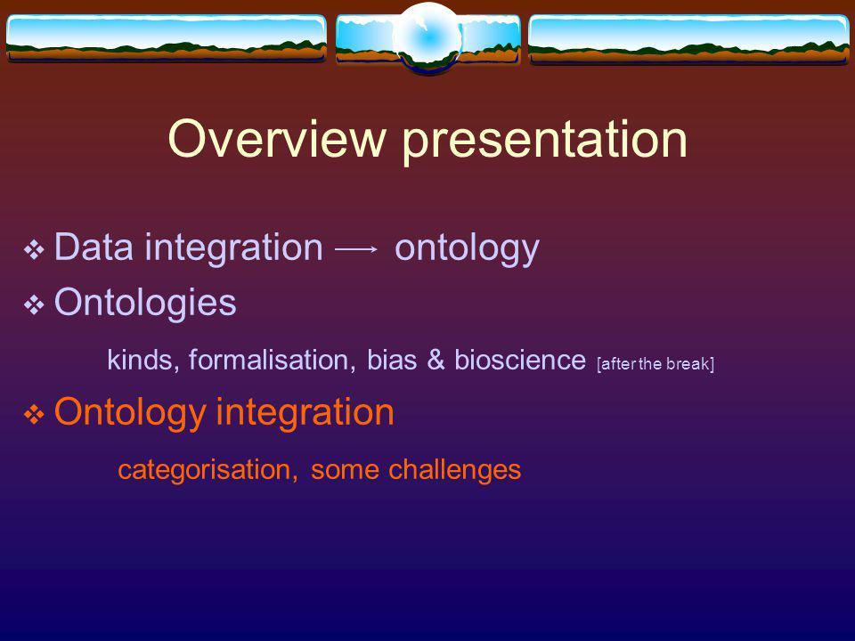 Overview presentation Data integration ontology Ontologies kinds, formalisation, bias & bioscience [after the break] Ontology integration categorisation, some challenges