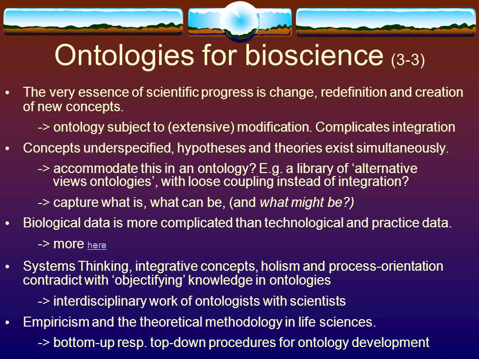 Ontologies for bioscience (3-3) The very essence of scientific progress is change, redefinition and creation of new concepts.