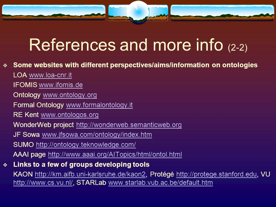 References and more info (2-2) Some websites with different perspectives/aims/information on ontologies LOA www.loa-cnr.itwww.loa-cnr.it IFOMIS www.ifomis.dewww.ifomis.de Ontology www.ontology.orgwww.ontology.org Formal Ontology www.formalontology.itwww.formalontology.it RE Kent www.ontologos.orgwww.ontologos.org WonderWeb project http://wonderweb.semanticweb.orghttp://wonderweb.semanticweb.org JF Sowa www.jfsowa.com/ontology/index.htmwww.jfsowa.com/ontology/index.htm SUMO http://ontology.teknowledge.com/http://ontology.teknowledge.com/ AAAI page http://www.aaai.org/AITopics/html/ontol.htmlhttp://www.aaai.org/AITopics/html/ontol.html Links to a few of groups developing tools KAON http://km.aifb.uni-karlsruhe.de/kaon2, Protégé http://protege.stanford.edu, VU http://www.cs.vu.nl/, STARLab www.starlab.vub.ac.be/default.htmhttp://km.aifb.uni-karlsruhe.de/kaon2http://protege.stanford.edu http://www.cs.vu.nl/www.starlab.vub.ac.be/default.htm