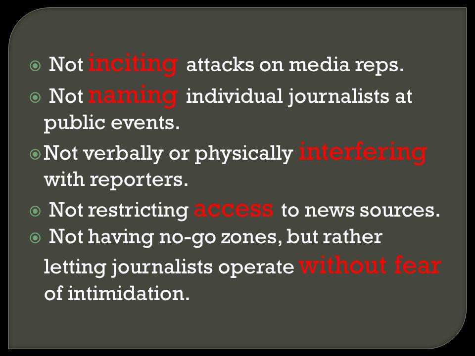 Not inciting attacks on media reps. Not naming individual journalists at public events. Not verbally or physically interfering with reporters. Not res