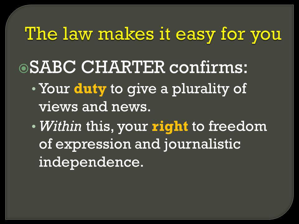 SABC CHARTER confirms: Your duty to give a plurality of views and news. Within this, your right to freedom of expression and journalistic independence