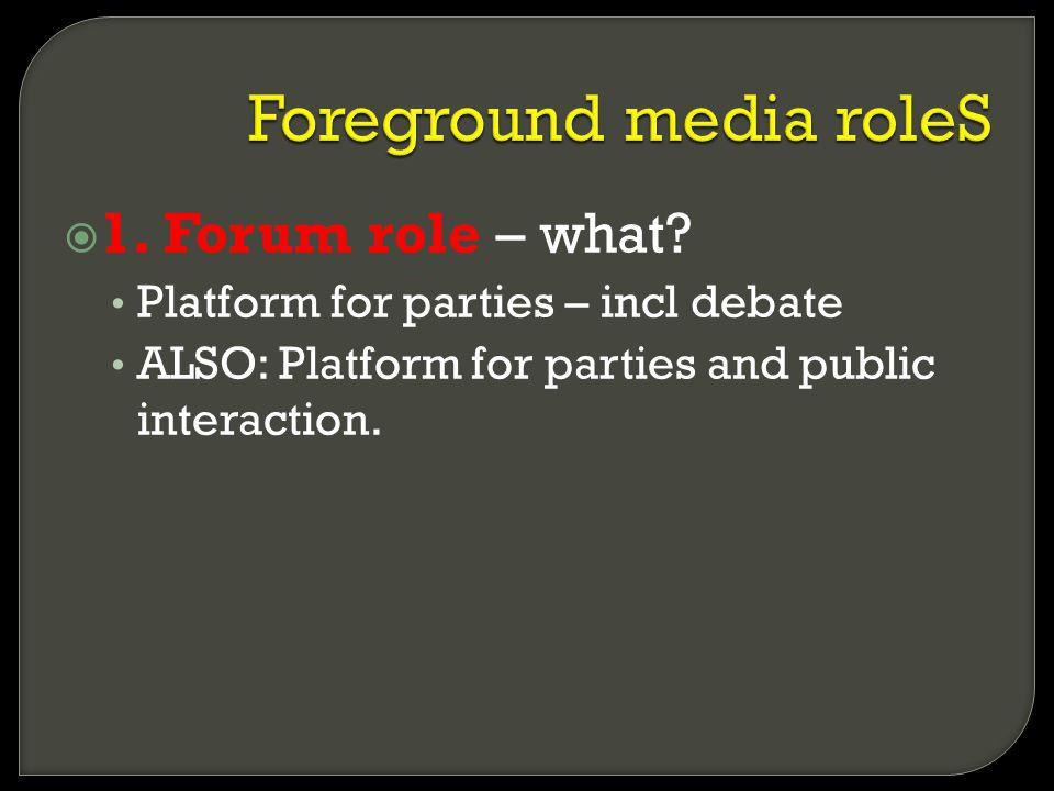 1. Forum role – what? Platform for parties – incl debate ALSO: Platform for parties and public interaction.