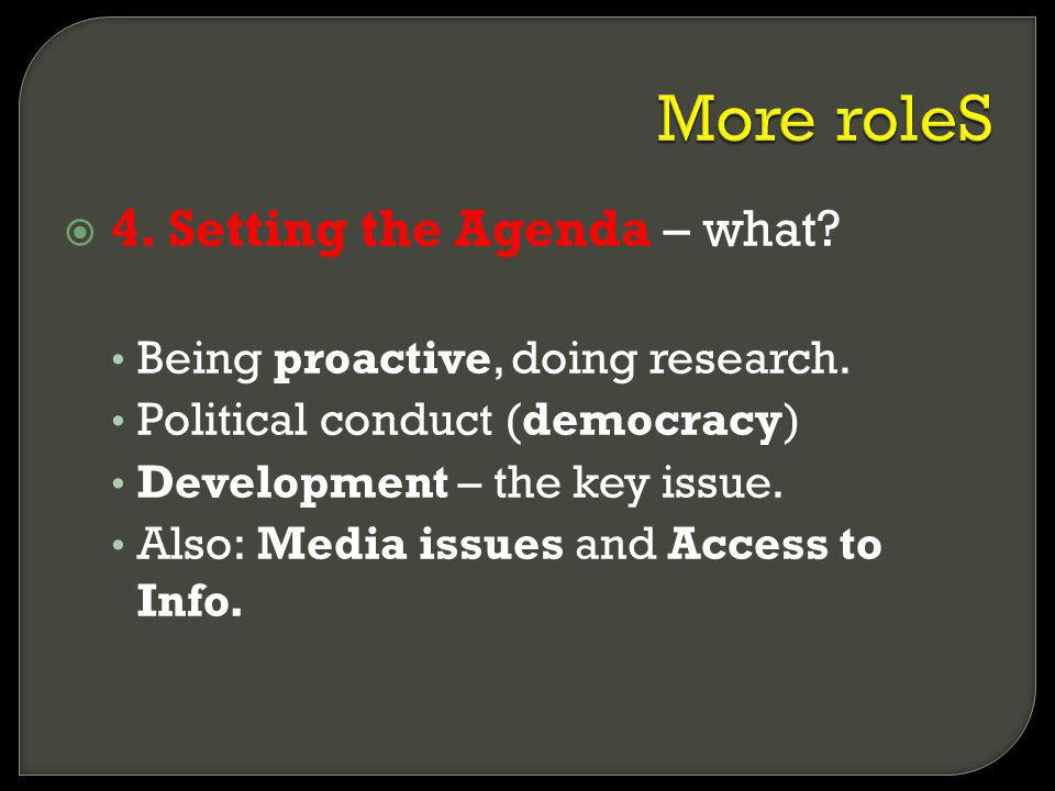 4. Setting the Agenda – what? Being proactive, doing research. Political conduct (democracy) Development – the key issue. Also: Media issues and Acces