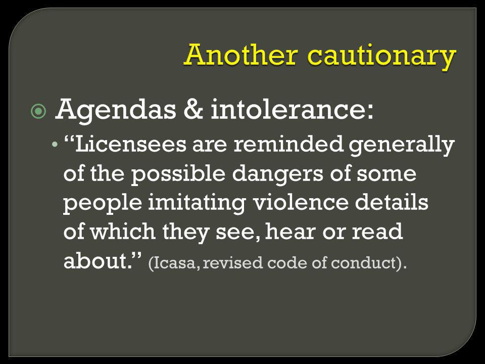 Agendas & intolerance: Licensees are reminded generally of the possible dangers of some people imitating violence details of which they see, hear or read about.