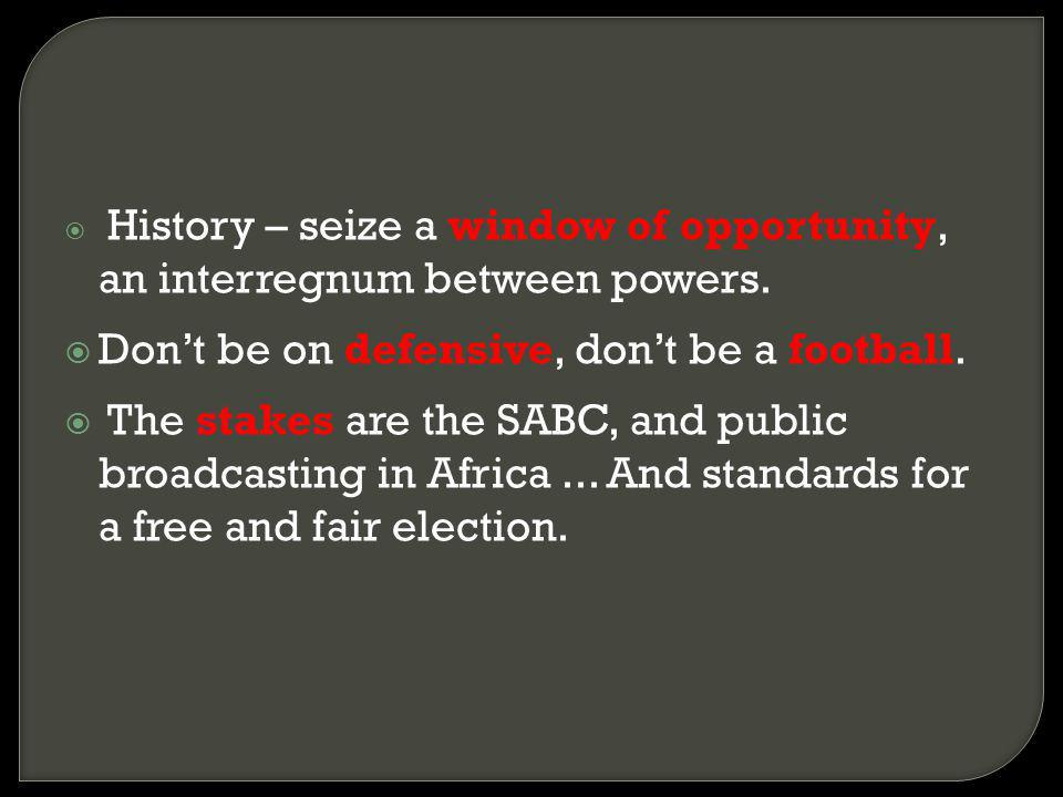 History – seize a window of opportunity, an interregnum between powers. Dont be on defensive, dont be a football. The stakes are the SABC, and public