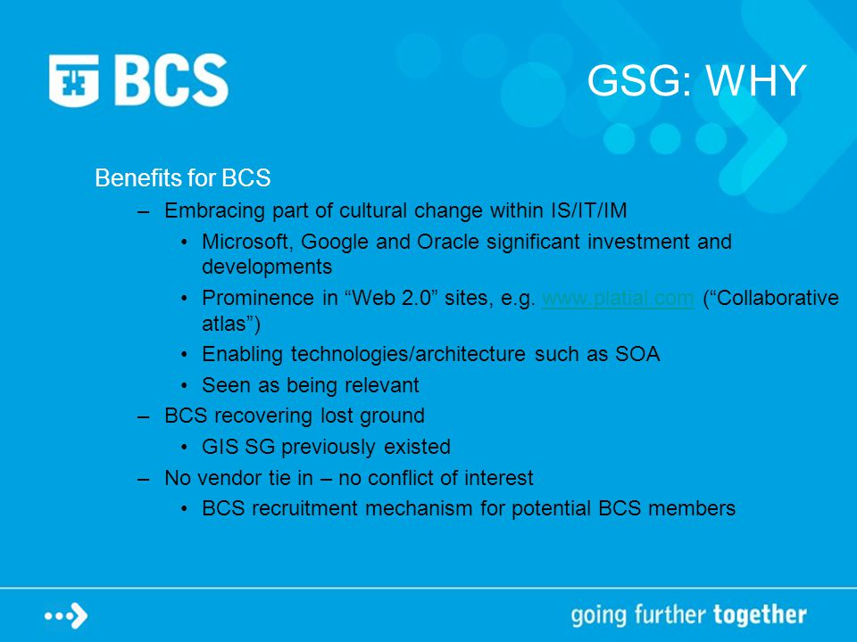 GSG: WHY Benefits for BCS –Embracing part of cultural change within IS/IT/IM Microsoft, Google and Oracle significant investment and developments Prominence in Web 2.0 sites, e.g.