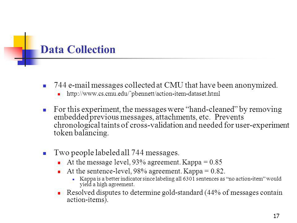 17 Data Collection 744 e-mail messages collected at CMU that have been anonymized.