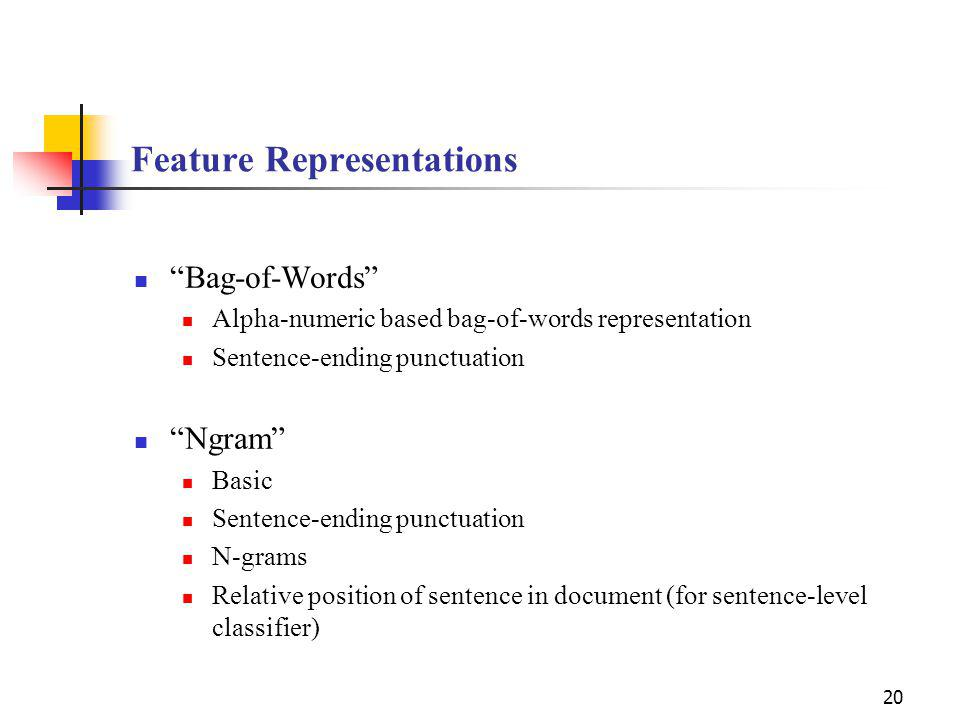 20 Feature Representations Bag-of-Words Alpha-numeric based bag-of-words representation Sentence-ending punctuation Ngram Basic Sentence-ending punctuation N-grams Relative position of sentence in document (for sentence-level classifier)