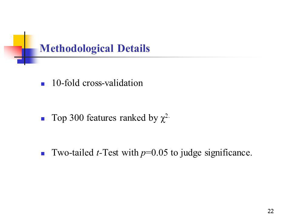 22 Methodological Details 10-fold cross-validation Top 300 features ranked by χ 2.