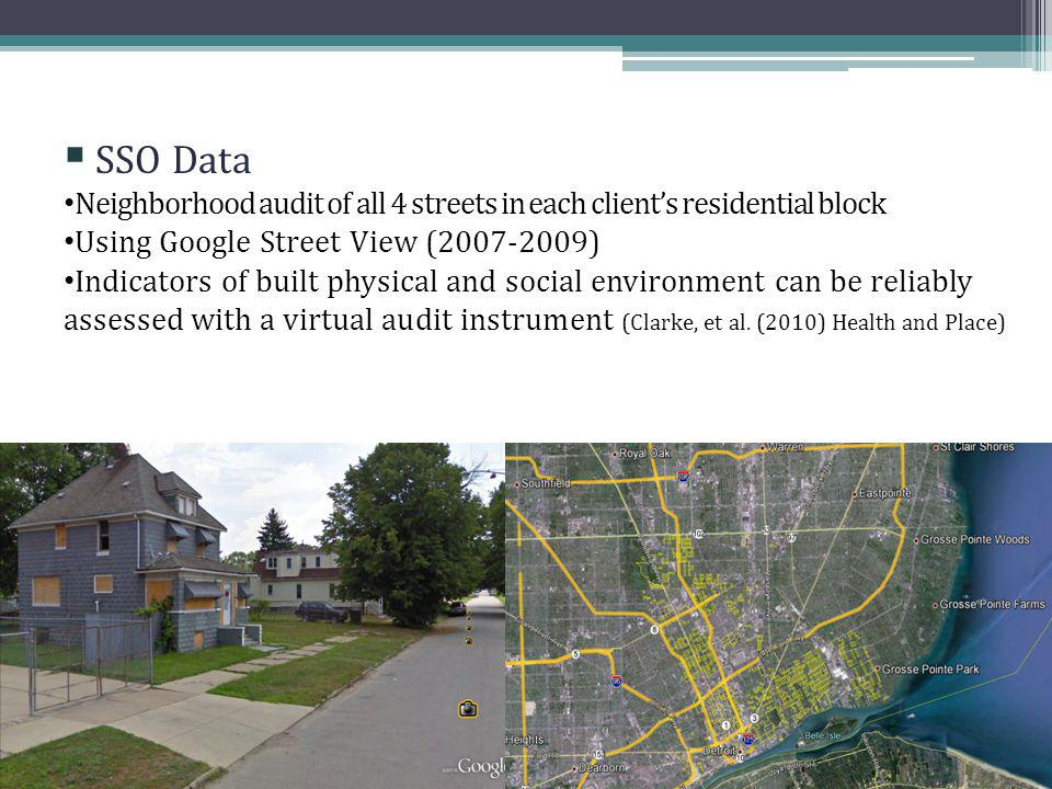 SSO Data Neighborhood audit of all 4 streets in each clients residential block Using Google Street View (2007-2009) Indicators of built physical and social environment can be reliably assessed with a virtual audit instrument (Clarke, et al.