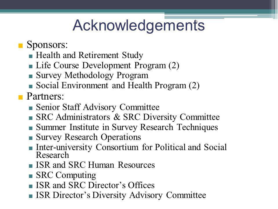 Acknowledgements Sponsors: Health and Retirement Study Life Course Development Program (2) Survey Methodology Program Social Environment and Health Program (2) Partners: Senior Staff Advisory Committee SRC Administrators & SRC Diversity Committee Summer Institute in Survey Research Techniques Survey Research Operations Inter-university Consortium for Political and Social Research ISR and SRC Human Resources SRC Computing ISR and SRC Directors Offices ISR Directors Diversity Advisory Committee 3