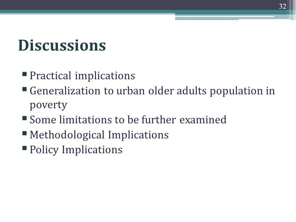 Discussions Practical implications Generalization to urban older adults population in poverty Some limitations to be further examined Methodological Implications Policy Implications 32
