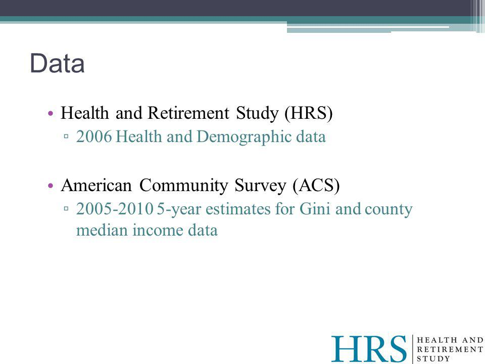 Health and Retirement Study (HRS) 2006 Health and Demographic data American Community Survey (ACS) 2005-2010 5-year estimates for Gini and county median income data Data