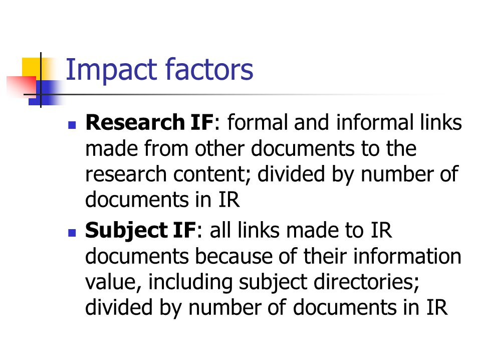 Impact factors Research IF: formal and informal links made from other documents to the research content; divided by number of documents in IR Subject IF: all links made to IR documents because of their information value, including subject directories; divided by number of documents in IR