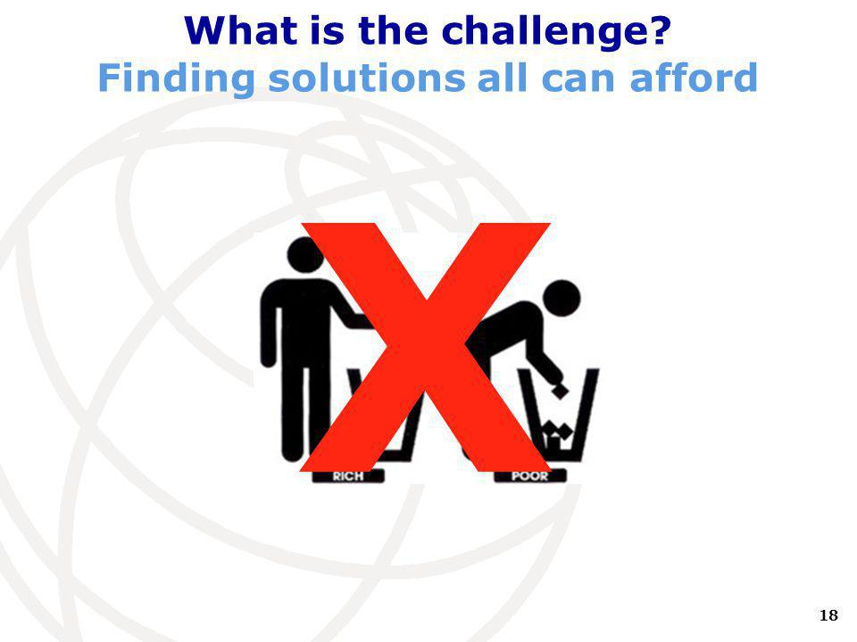 18 International Telecommunication Union What is the challenge Finding solutions all can afford X