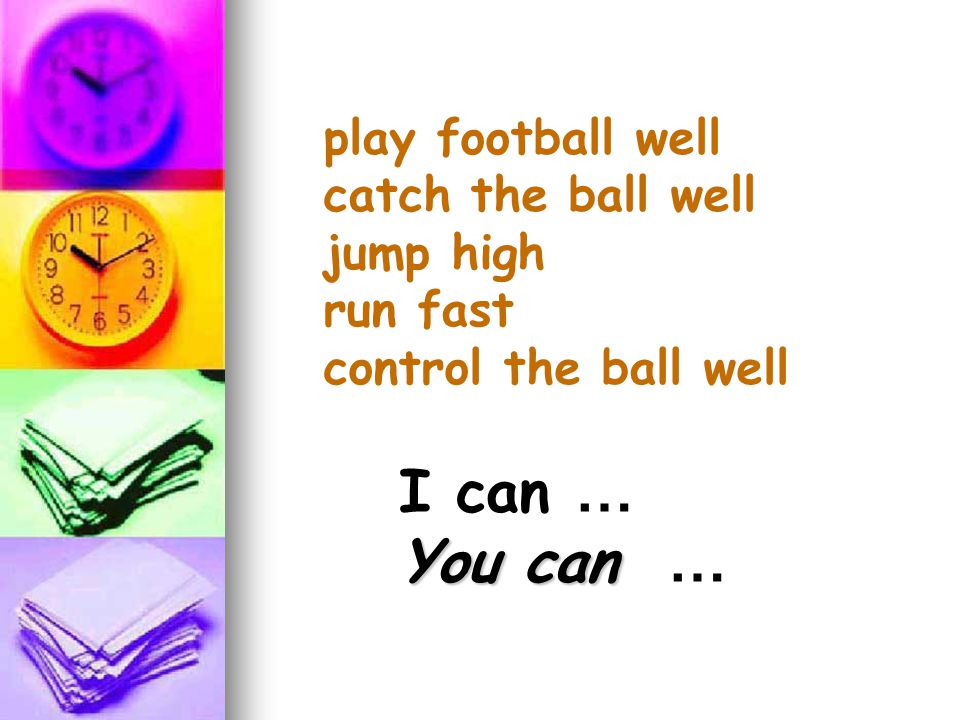 play football well catch the ball well jump high run fast control the ball well I can … You can You can …