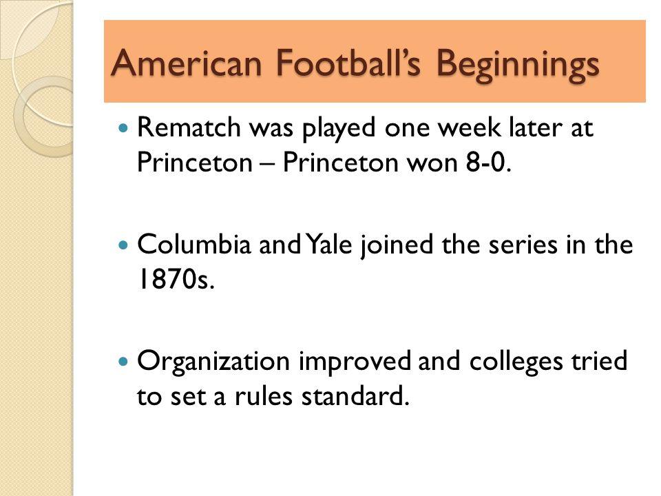 American Footballs Beginnings Rematch was played one week later at Princeton – Princeton won 8-0.