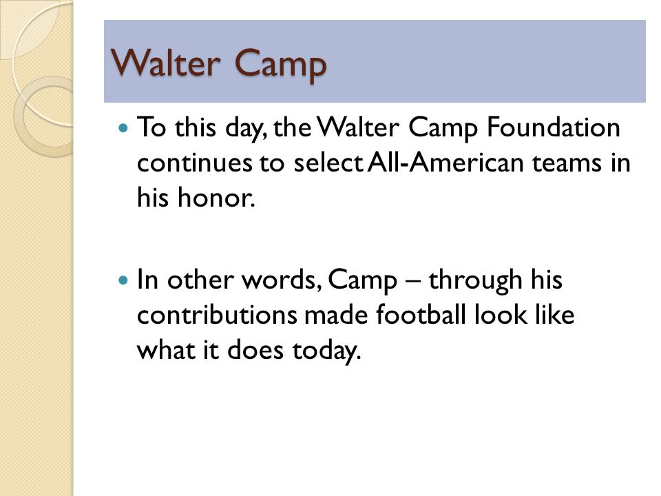 Walter Camp To this day, the Walter Camp Foundation continues to select All-American teams in his honor.