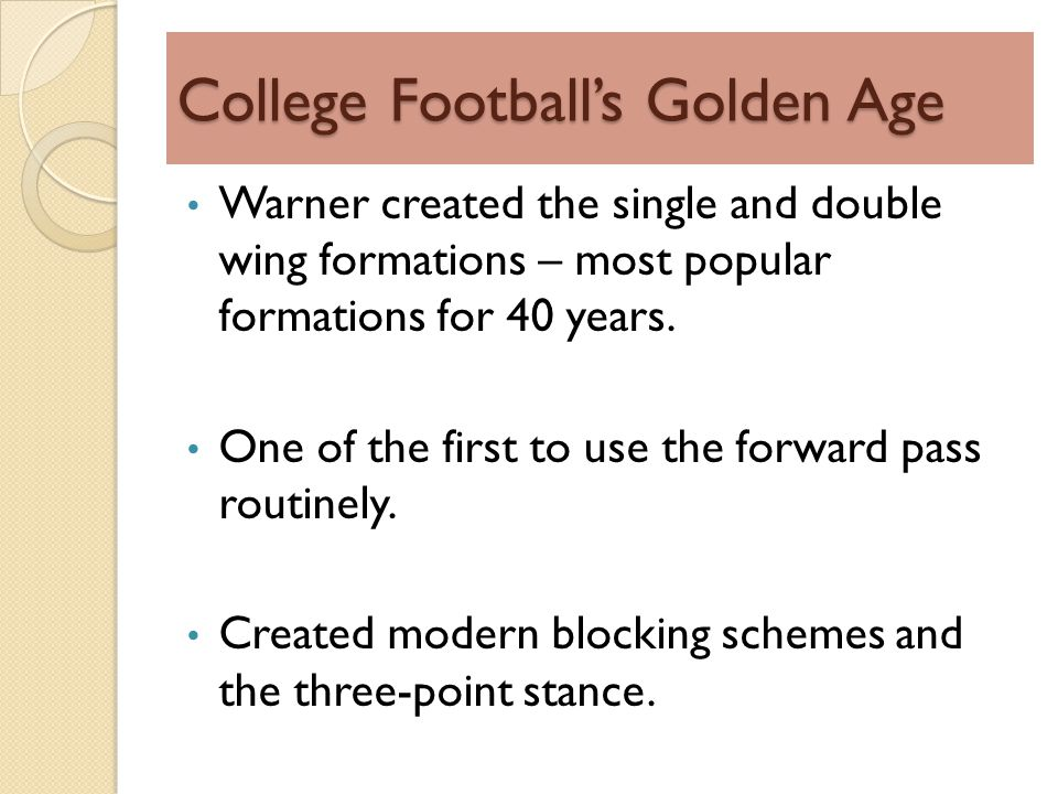 College Footballs Golden Age Warner created the single and double wing formations – most popular formations for 40 years.