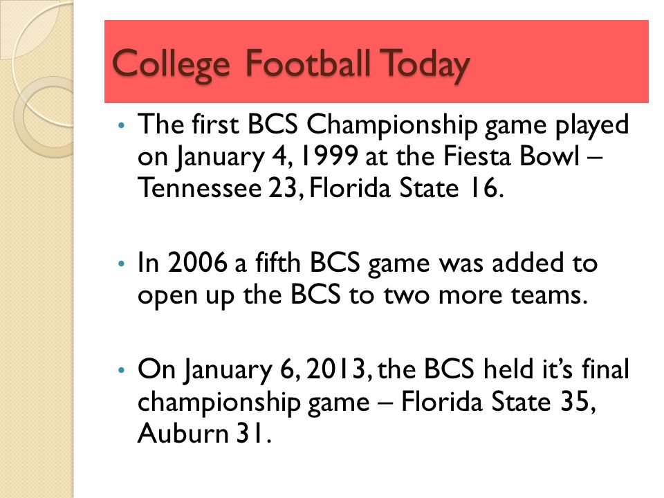College Football Today The first BCS Championship game played on January 4, 1999 at the Fiesta Bowl – Tennessee 23, Florida State 16.