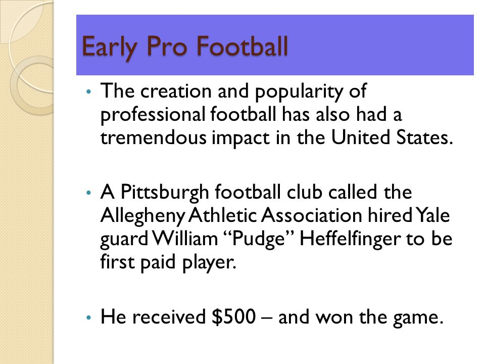Early Pro Football The creation and popularity of professional football has also had a tremendous impact in the United States.